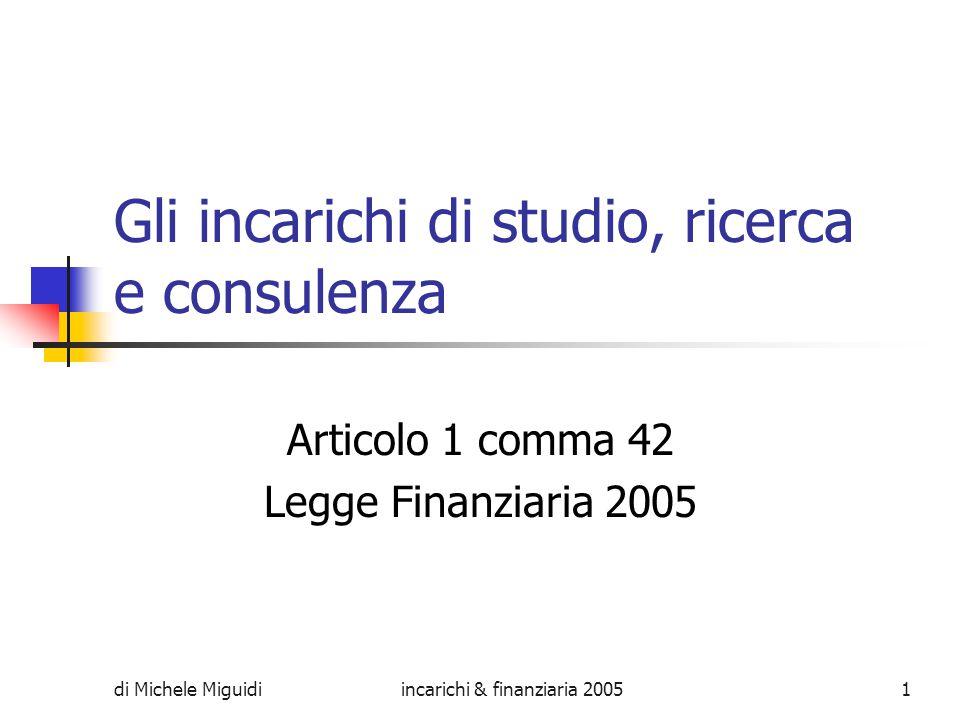 di Michele Miguidiincarichi & finanziaria 20051 Gli incarichi di studio, ricerca e consulenza Articolo 1 comma 42 Legge Finanziaria 2005