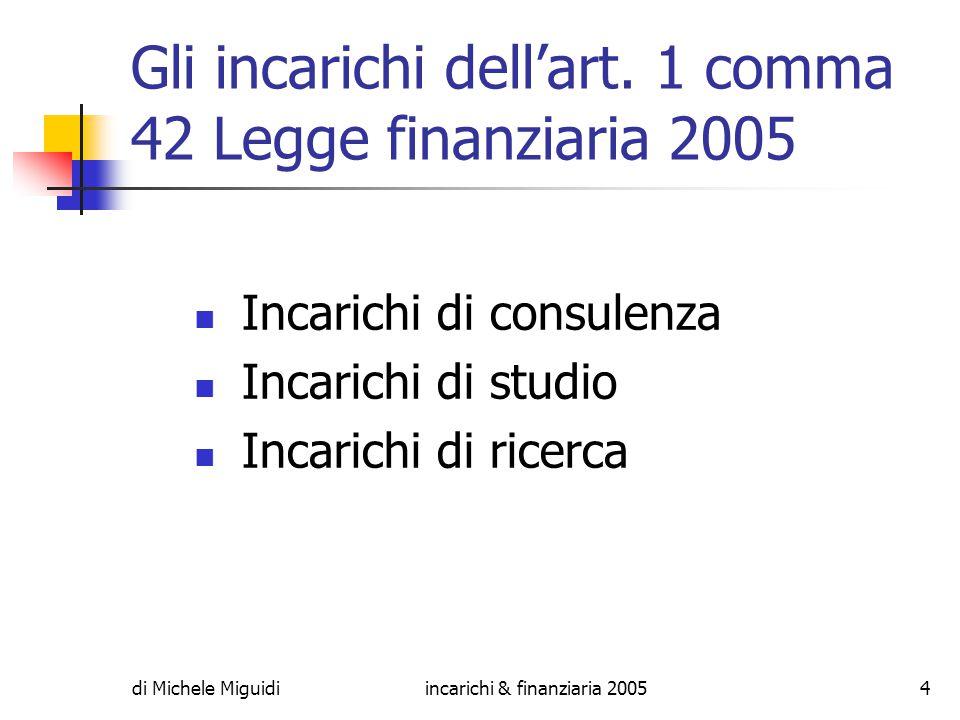 di Michele Miguidiincarichi & finanziaria 200525 Qualora il contenuto della prestazione sia diverso da un'attività di consulenza, studio o ricerca, a prescindere dalla natura giuridica del rapporto che regola il funzionamento della prestazione, il comma 42 non troverà applicazione.