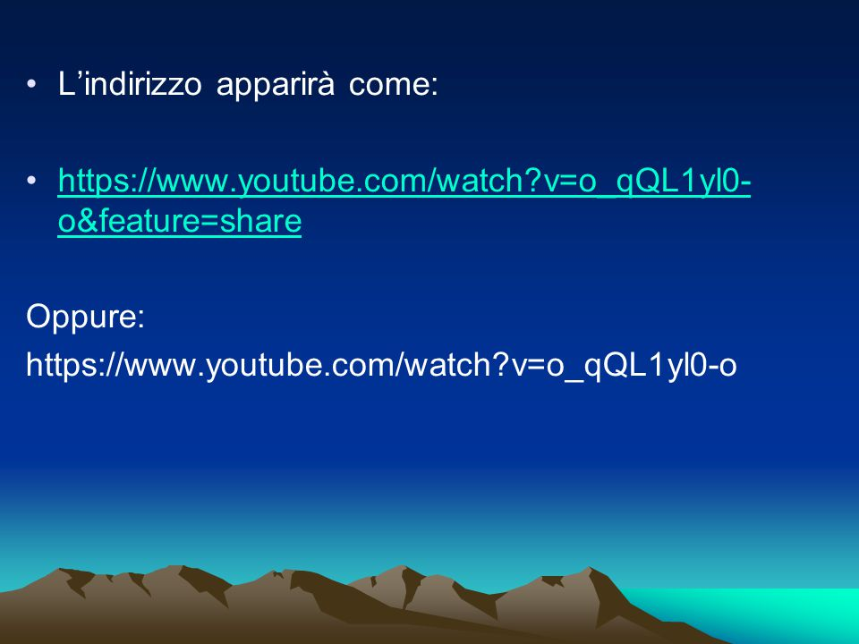 L'indirizzo apparirà come: https://www.youtube.com/watch v=o_qQL1yl0- o&feature=sharehttps://www.youtube.com/watch v=o_qQL1yl0- o&feature=share Oppure: https://www.youtube.com/watch v=o_qQL1yl0-o