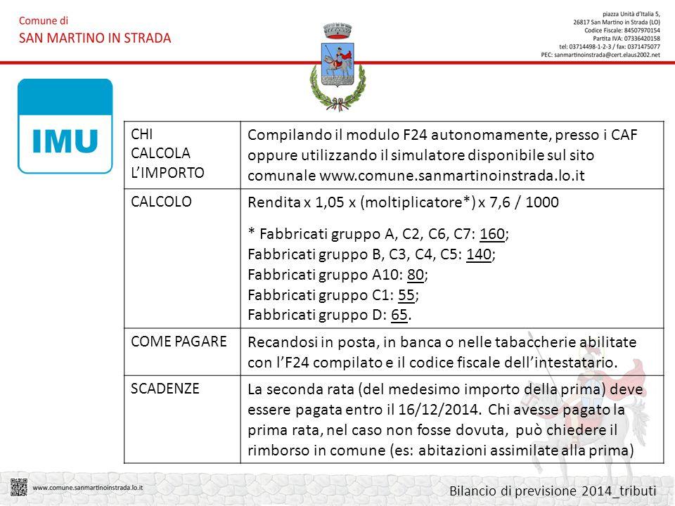 CHI CALCOLA L'IMPORTO Compilando il modulo F24 autonomamente, presso i CAF oppure utilizzando il simulatore disponibile sul sito comunale www.comune.sanmartinoinstrada.lo.it CALCOLO Rendita x 1,05 x (moltiplicatore*) x 7,6 / 1000 * Fabbricati gruppo A, C2, C6, C7: 160; Fabbricati gruppo B, C3, C4, C5: 140; Fabbricati gruppo A10: 80; Fabbricati gruppo C1: 55; Fabbricati gruppo D: 65.