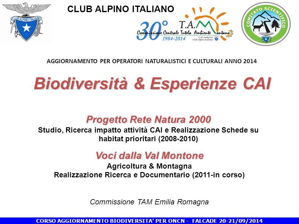 CLUB ALPINO ITALIANO CORSO AGGIORNAMENTO BIODIVERSITA' PER ONCN - FALCADE 20-21/09/2014 Biodiversità & Esperienze CAI AGGIORNAMENTO PER OPERATORI NATURALISTICI E CULTURALI ANNO 2014 Biodiversità & Esperienze CAI Progetto Rete Natura 2000 Progetto Rete Natura 2000 Studio, Ricerca impatto attività CAI e Realizzazione Schede su habitat prioritari (2008-2010) Voci dalla Val Montone Agricoltura & Montagna Realizzazione Ricerca e Documentario (2011-in corso) Commissione TAM Emilia Romagna