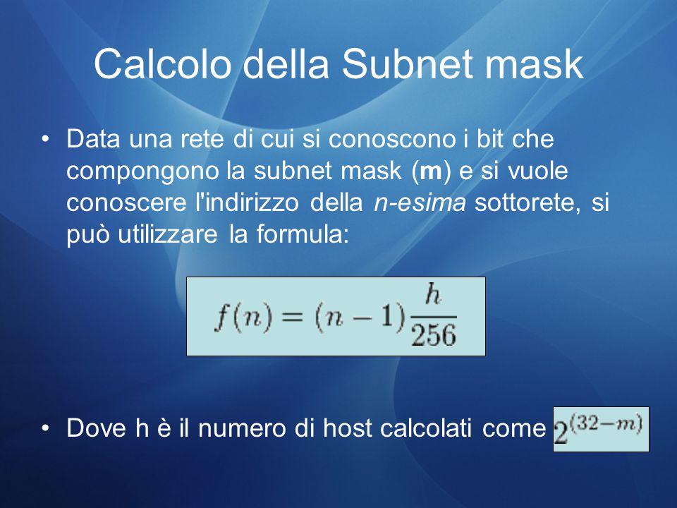 Calcolo della Subnet mask Data una rete di cui si conoscono i bit che compongono la subnet mask (m) e si vuole conoscere l indirizzo della n-esima sottorete, si può utilizzare la formula: Dove h è il numero di host calcolati come