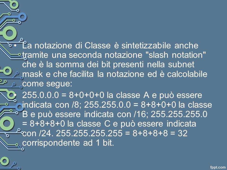 La notazione di Classe è sintetizzabile anche tramite una seconda notazione slash notation che è la somma dei bit presenti nella subnet mask e che facilita la notazione ed è calcolabile come segue: 255.0.0.0 = 8+0+0+0 la classe A e può essere indicata con /8; 255.255.0.0 = 8+8+0+0 la classe B e può essere indicata con /16; 255.255.255.0 = 8+8+8+0 la classe C e può essere indicata con /24.