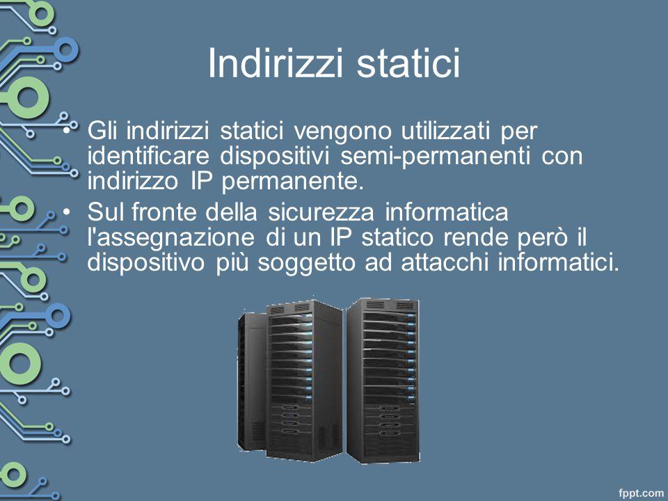 Indirizzi statici Gli indirizzi statici vengono utilizzati per identificare dispositivi semi-permanenti con indirizzo IP permanente.