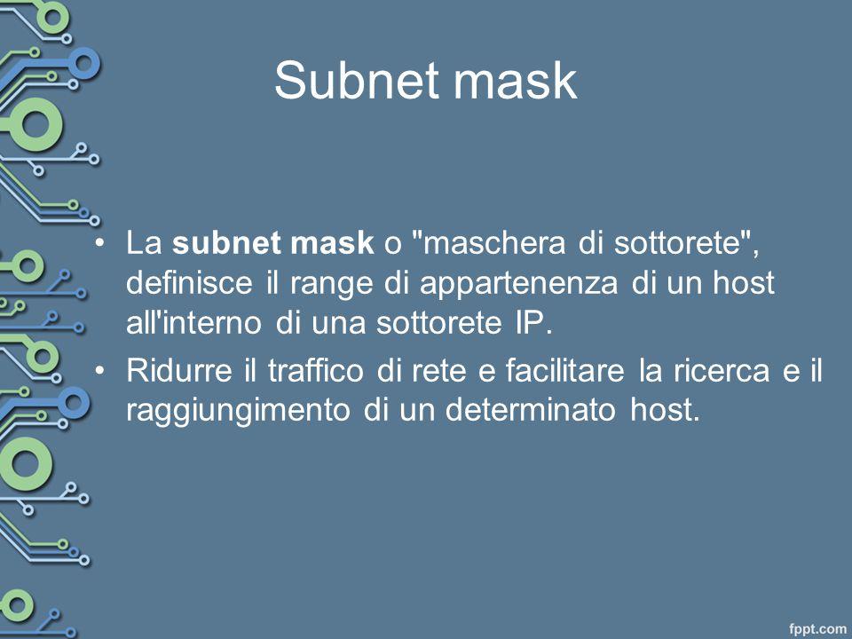 Esistono tre tipi di mascherature di un indirizzo IP e sono denominate classi: –Classe A 255.0.0.0 –Classe B 255.255.0.0 –Classe C 255.255.255.0