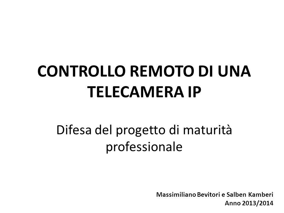 CONTROLLO REMOTO DI UNA TELECAMERA IP Difesa del progetto di maturità professionale Massimiliano Bevitori e Salben Kamberi Anno 2013/2014