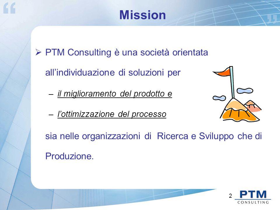 2 Mission  PTM Consulting è una società orientata all'individuazione di soluzioni per –il miglioramento del prodotto e –l'ottimizzazione del processo sia nelle organizzazioni di Ricerca e Sviluppo che di Produzione.