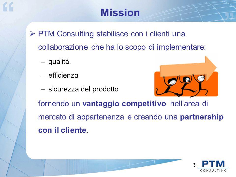 3 Mission  PTM Consulting stabilisce con i clienti una collaborazione che ha lo scopo di implementare: –qualità, –efficienza –sicurezza del prodotto fornendo un vantaggio competitivo nell'area di mercato di appartenenza e creando una partnership con il cliente.