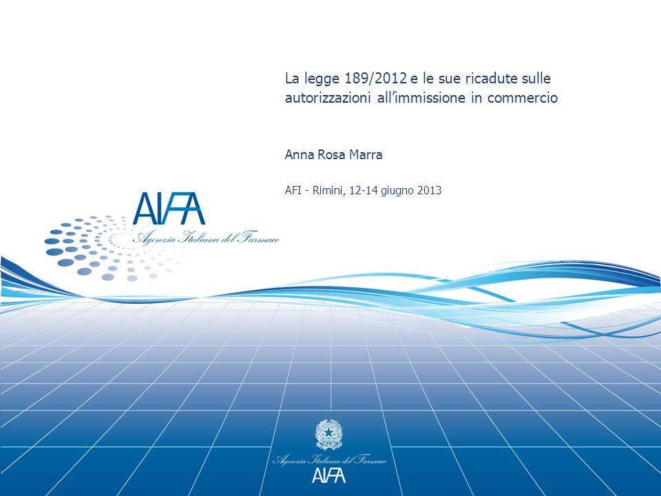 La legge 189/2012 e le sue ricadute sulle autorizzazioni all'immissione in commercio Anna Rosa Marra AFI - Rimini, 12-14 giugno 2013