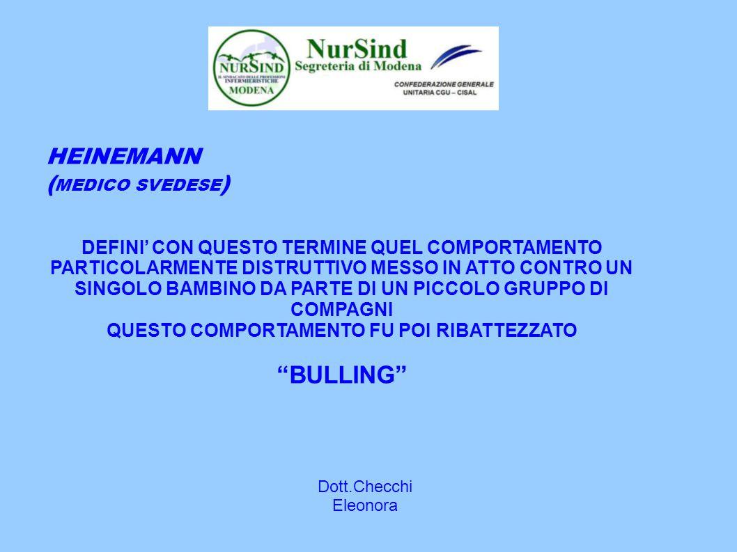 Dott.Checchi Eleonora HEINEMANN ( MEDICO SVEDESE ) DEFINI' CON QUESTO TERMINE QUEL COMPORTAMENTO PARTICOLARMENTE DISTRUTTIVO MESSO IN ATTO CONTRO UN SINGOLO BAMBINO DA PARTE DI UN PICCOLO GRUPPO DI COMPAGNI QUESTO COMPORTAMENTO FU POI RIBATTEZZATO BULLING