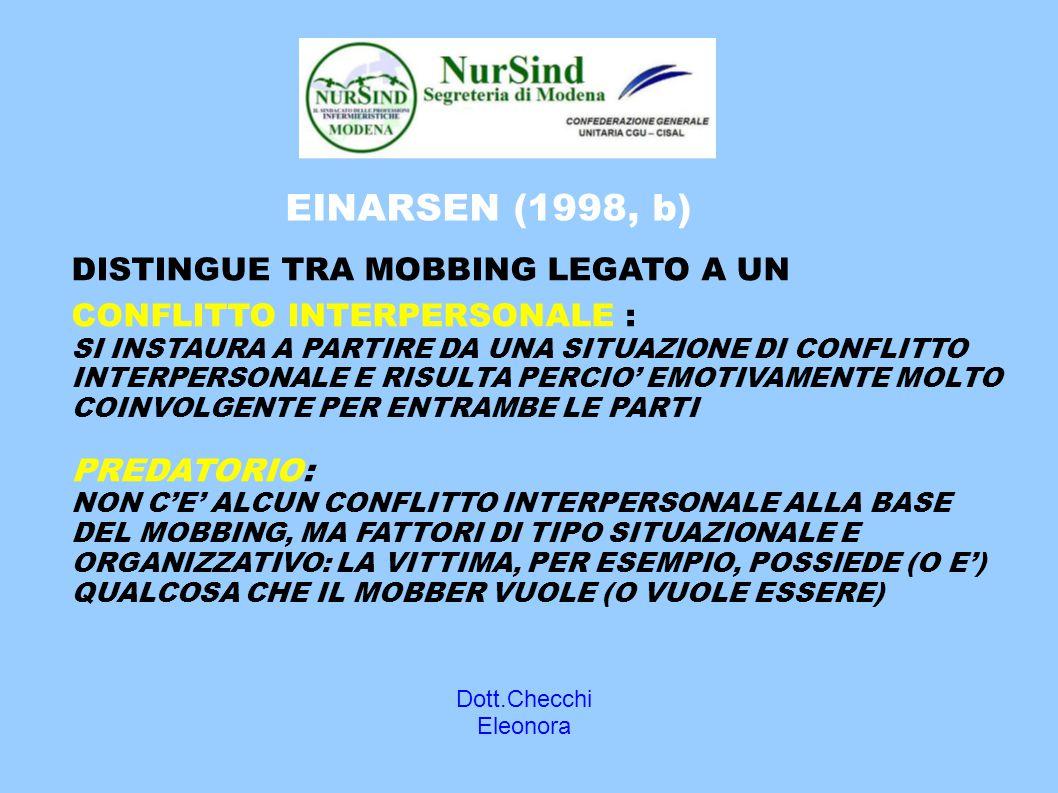 Dott.Checchi Eleonora EINARSEN (1998, b) DISTINGUE TRA MOBBING LEGATO A UN CONFLITTO INTERPERSONALE : SI INSTAURA A PARTIRE DA UNA SITUAZIONE DI CONFLITTO INTERPERSONALE E RISULTA PERCIO' EMOTIVAMENTE MOLTO COINVOLGENTE PER ENTRAMBE LE PARTI PREDATORIO: NON C'E' ALCUN CONFLITTO INTERPERSONALE ALLA BASE DEL MOBBING, MA FATTORI DI TIPO SITUAZIONALE E ORGANIZZATIVO: LA VITTIMA, PER ESEMPIO, POSSIEDE (O E') QUALCOSA CHE IL MOBBER VUOLE (O VUOLE ESSERE)