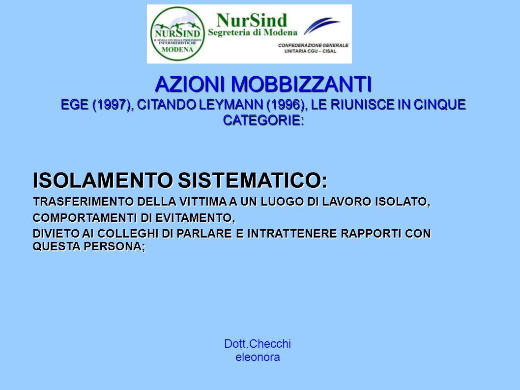 Dott.Checchi eleonora AZIONI MOBBIZZANTI EGE (1997), CITANDO LEYMANN (1996), LE RIUNISCE IN CINQUE CATEGORIE: ISOLAMENTO SISTEMATICO: TRASFERIMENTO DELLA VITTIMA A UN LUOGO DI LAVORO ISOLATO, COMPORTAMENTI DI EVITAMENTO, DIVIETO AI COLLEGHI DI PARLARE E INTRATTENERE RAPPORTI CON QUESTA PERSONA;