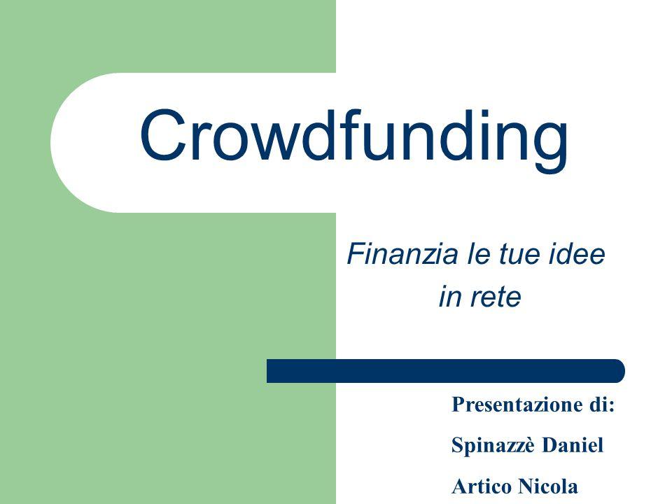 Crowdfunding Finanzia le tue idee in rete Presentazione di: Spinazzè Daniel Artico Nicola