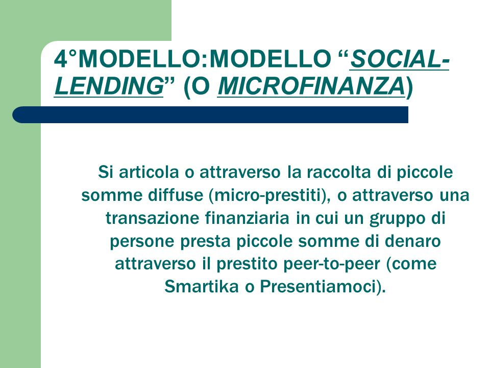 """4°MODELLO:MODELLO """"SOCIAL- LENDING"""" (O MICROFINANZA) Si articola o attraverso la raccolta di piccole somme diffuse (micro-prestiti), o attraverso una"""