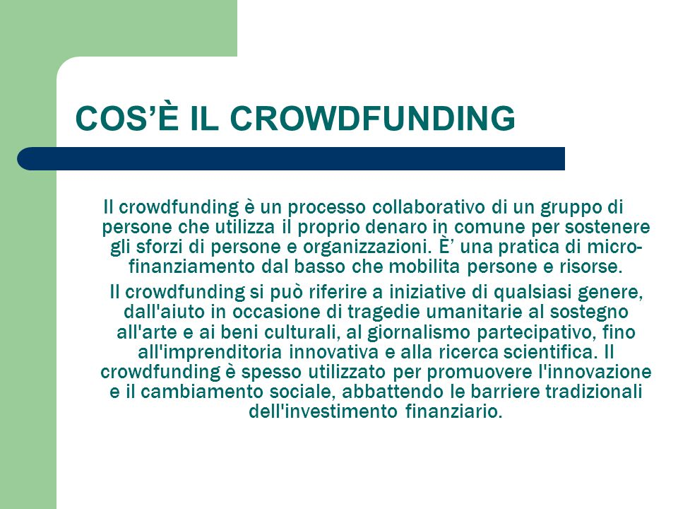 COS'È IL CROWDFUNDING Il crowdfunding è un processo collaborativo di un gruppo di persone che utilizza il proprio denaro in comune per sostenere gli s