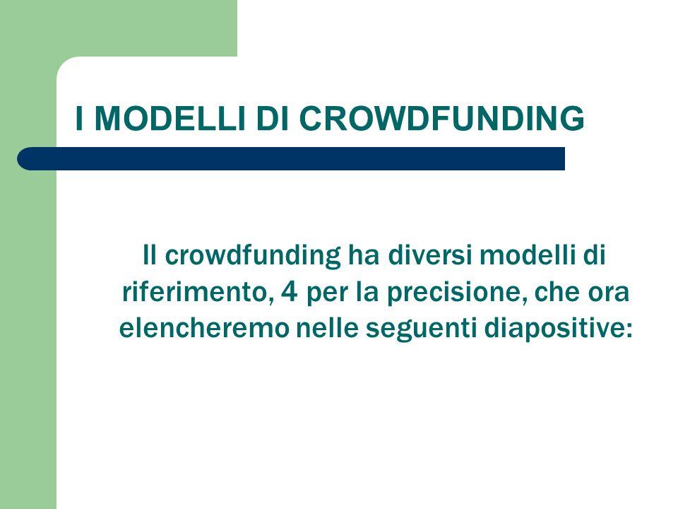 I MODELLI DI CROWDFUNDING Il crowdfunding ha diversi modelli di riferimento, 4 per la precisione, che ora elencheremo nelle seguenti diapositive: