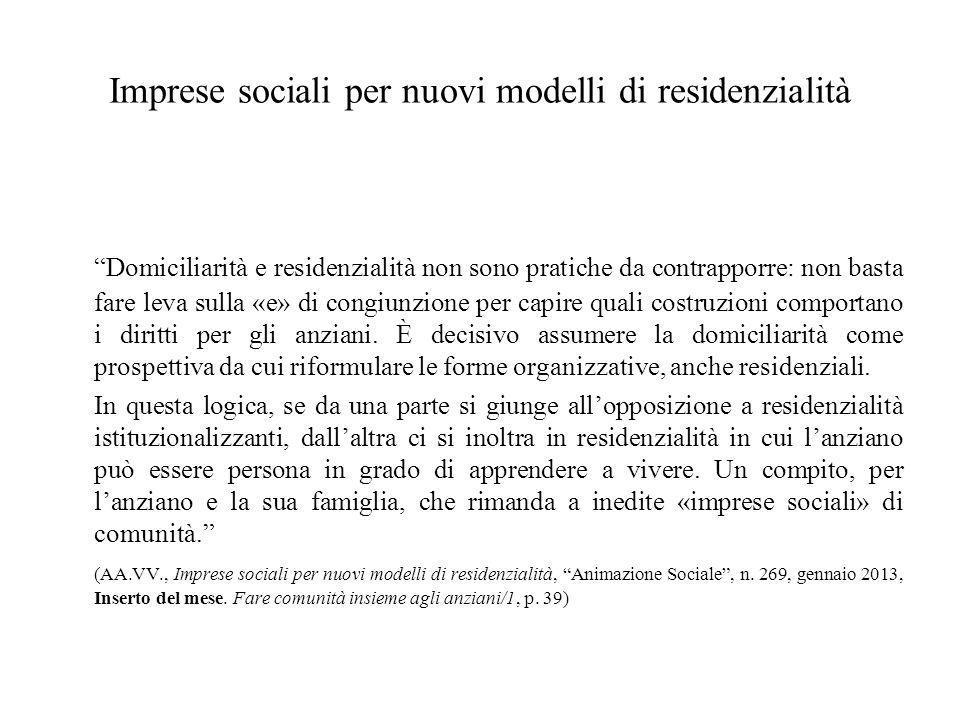 Imprese sociali per nuovi modelli di residenzialità Domiciliarità e residenzialità non sono pratiche da contrapporre: non basta fare leva sulla «e» di congiunzione per capire quali costruzioni comportano i diritti per gli anziani.