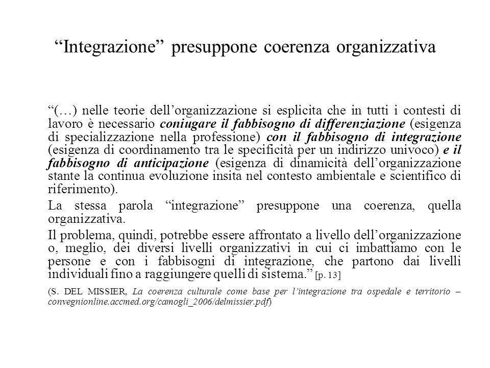 Integrazione presuppone coerenza organizzativa (…) nelle teorie dell'organizzazione si esplicita che in tutti i contesti di lavoro è necessario coniugare il fabbisogno di differenziazione (esigenza di specializzazione nella professione) con il fabbisogno di integrazione (esigenza di coordinamento tra le specificità per un indirizzo univoco) e il fabbisogno di anticipazione (esigenza di dinamicità dell'organizzazione stante la continua evoluzione insita nel contesto ambientale e scientifico di riferimento).