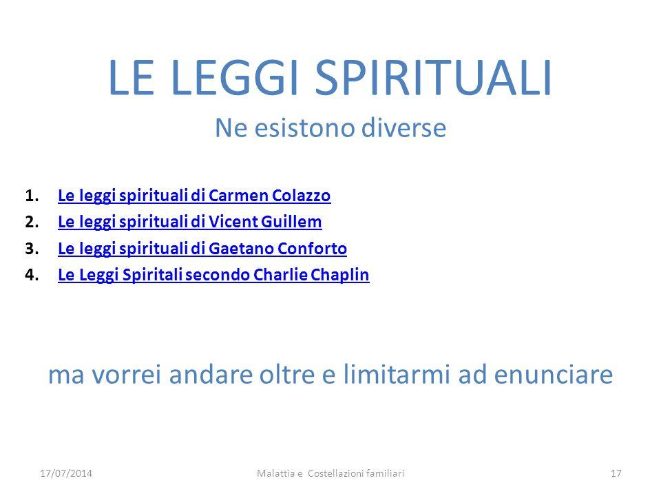 17/07/2014Malattia e Costellazioni familiari17 LE LEGGI SPIRITUALI Ne esistono diverse 1.Le leggi spirituali di Carmen ColazzoLe leggi spirituali di C