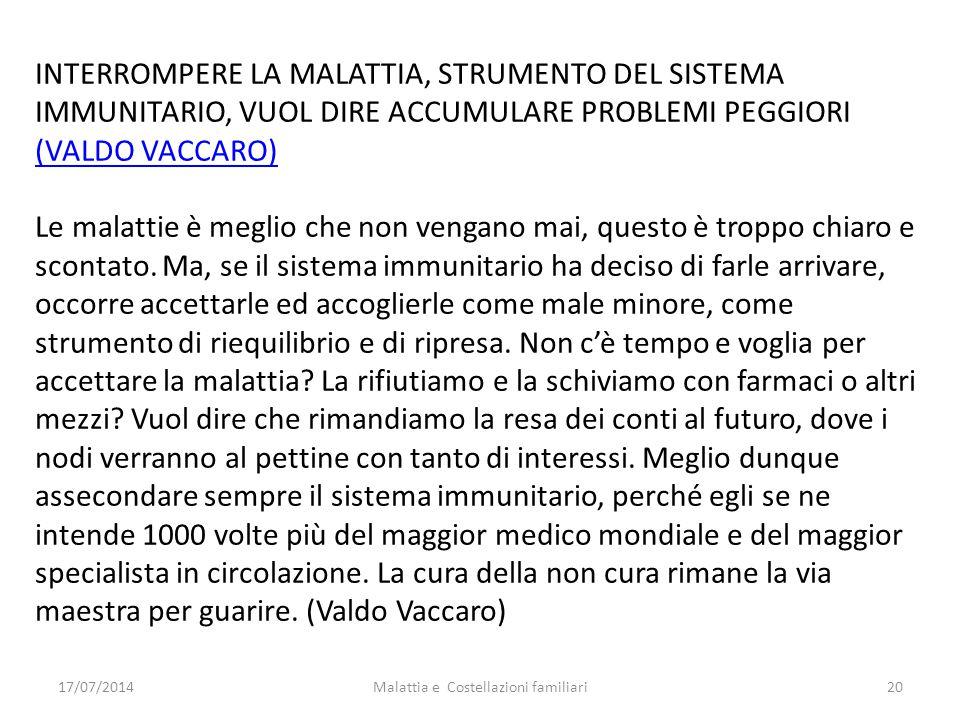 17/07/2014Malattia e Costellazioni familiari20 INTERROMPERE LA MALATTIA, STRUMENTO DEL SISTEMA IMMUNITARIO, VUOL DIRE ACCUMULARE PROBLEMI PEGGIORI (VA