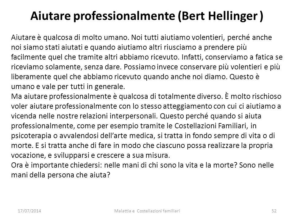 Malattia e Costellazioni familiari52 Aiutare professionalmente (Bert Hellinger ) Aiutare è qualcosa di molto umano. Noi tutti aiutiamo volentieri, per