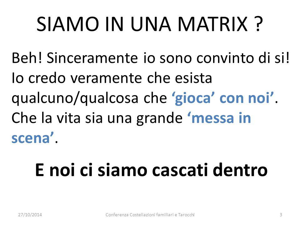 27/10/2014Conferenza Costellazioni familiari e Tarocchi3 SIAMO IN UNA MATRIX ? Beh! Sinceramente io sono convinto di si! Io credo veramente che esista