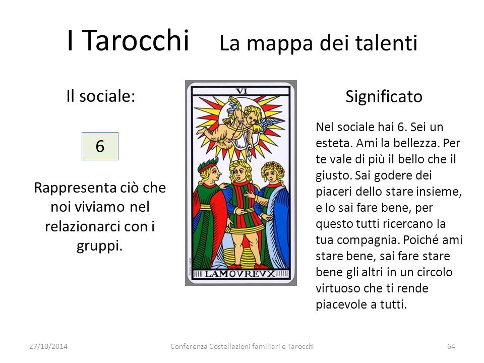 Conferenza Costellazioni familiari e Tarocchi64 Il sociale: Significato 6 Rappresenta ciò che noi viviamo nel relazionarci con i gruppi. I Tarocchi La