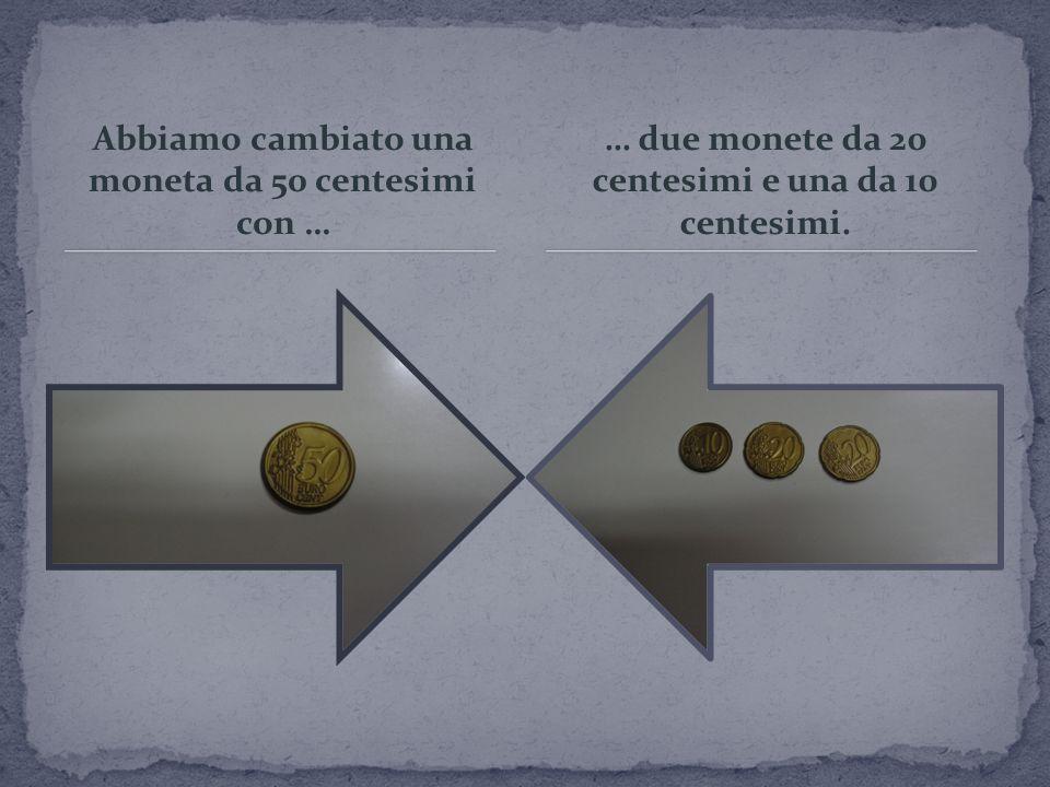 Abbiamo cambiato una moneta da 50 centesimi con … … due monete da 20 centesimi e una da 10 centesimi.