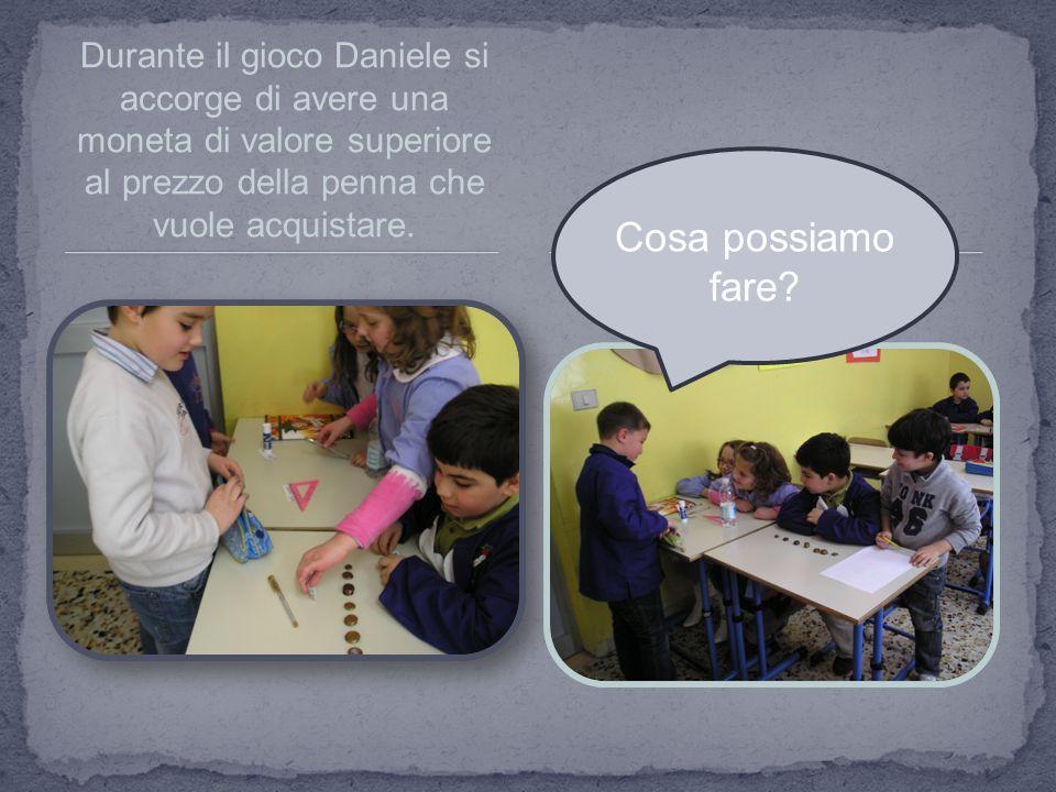 Durante il gioco Daniele si accorge di avere una moneta di valore superiore al prezzo della penna che vuole acquistare. Cosa possiamo fare?