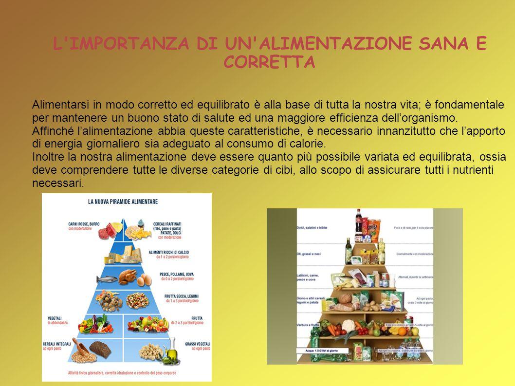 L'IMPORTANZA DI UN'ALIMENTAZIONE SANA E CORRETTA Alimentarsi in modo corretto ed equilibrato è alla base di tutta la nostra vita; è fondamentale per m