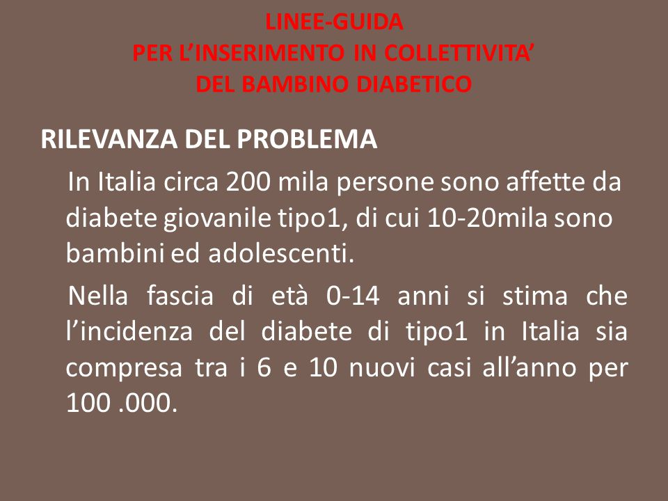 LINEE-GUIDA PER L'INSERIMENTO IN COLLETTIVITA' DEL BAMBINO DIABETICO RILEVANZA DEL PROBLEMA In Italia circa 200 mila persone sono affette da diabete g
