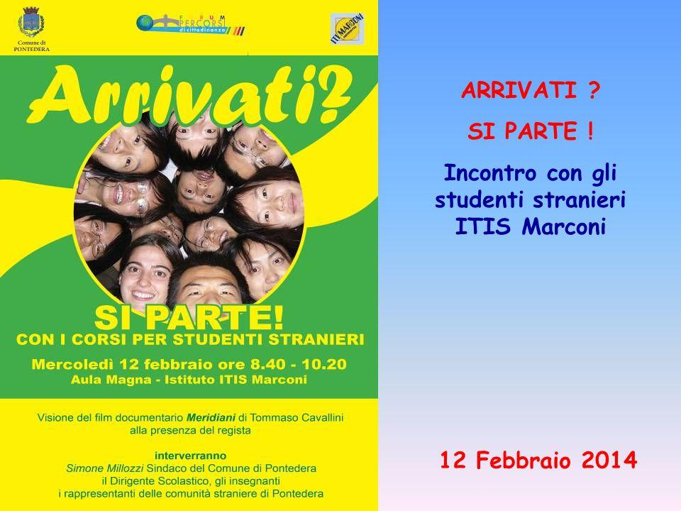 ARRIVATI SI PARTE ! Incontro con gli studenti stranieri ITIS Marconi 12 Febbraio 2014