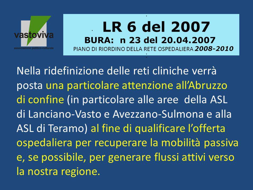 LR 6 del 2007 BURA: n 23 del 20.04.2007 PIANO DI RIORDINO DELLA RETE OSPEDALIERA 2008-2010 Nella ridefinizione delle reti cliniche verrà posta una particolare attenzione all'Abruzzo di confine (in particolare alle aree della ASL di Lanciano-Vasto e Avezzano-Sulmona e alla ASL di Teramo) al fine di qualificare l'offerta ospedaliera per recuperare la mobilità passiva e, se possibile, per generare flussi attivi verso la nostra regione.