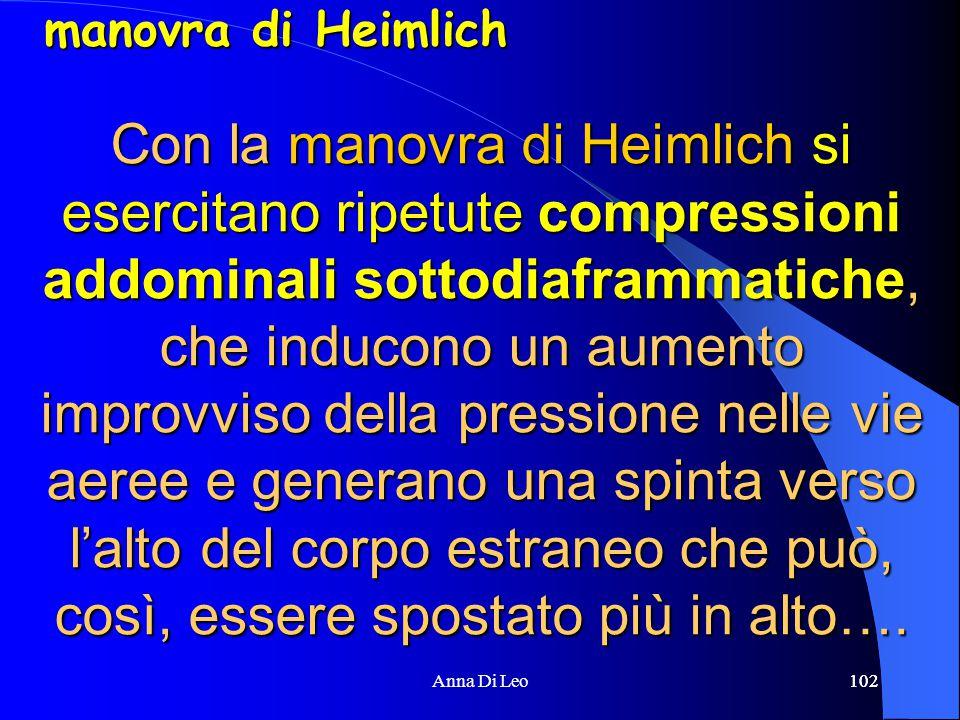 102Anna Di Leo102 Con la manovra di Heimlich si esercitano ripetute compressioni addominali sottodiaframmatiche, che inducono un aumento improvviso della pressione nelle vie aeree e generano una spinta verso l'alto del corpo estraneo che può, così, essere spostato più in alto….