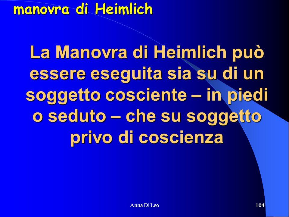104Anna Di Leo104 La Manovra di Heimlich può essere eseguita sia su di un soggetto cosciente – in piedi o seduto – che su soggetto privo di coscienza manovra di Heimlich