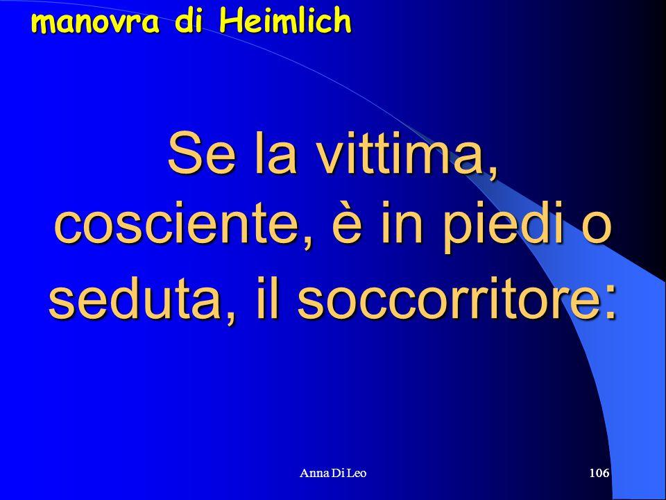 106Anna Di Leo106 Se la vittima, cosciente, è in piedi o seduta, il soccorritore : manovra di Heimlich