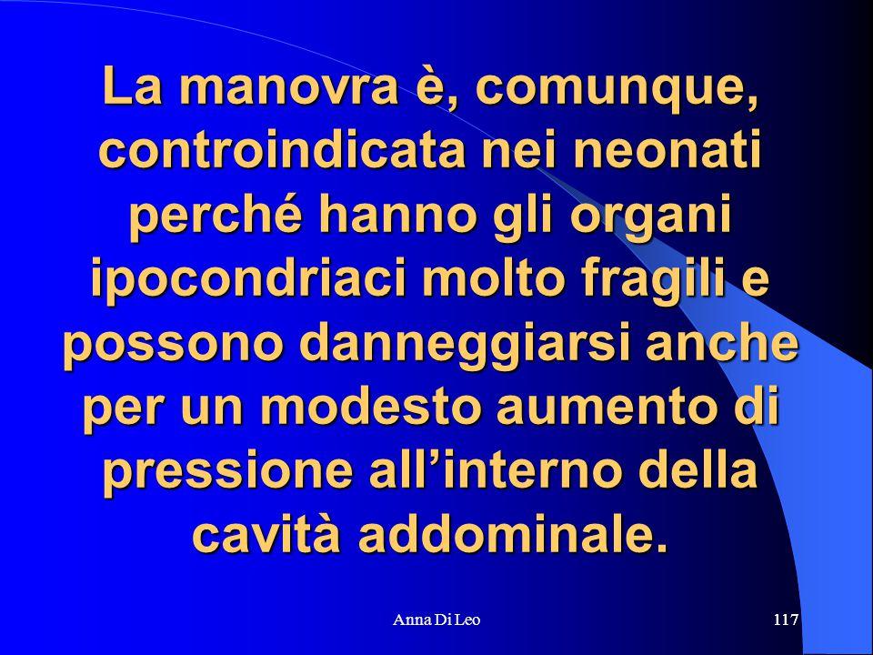 117Anna Di Leo117 La manovra è, comunque, controindicata nei neonati perché hanno gli organi ipocondriaci molto fragili e possono danneggiarsi anche per un modesto aumento di pressione all'interno della cavità addominale.