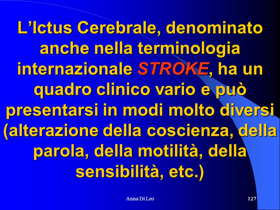 127Anna Di Leo127 L'Ictus Cerebrale, denominato anche nella terminologia internazionale STROKE, ha un quadro clinico vario e può presentarsi in modi molto diversi (alterazione della coscienza, della parola, della motilità, della sensibilità, etc.)