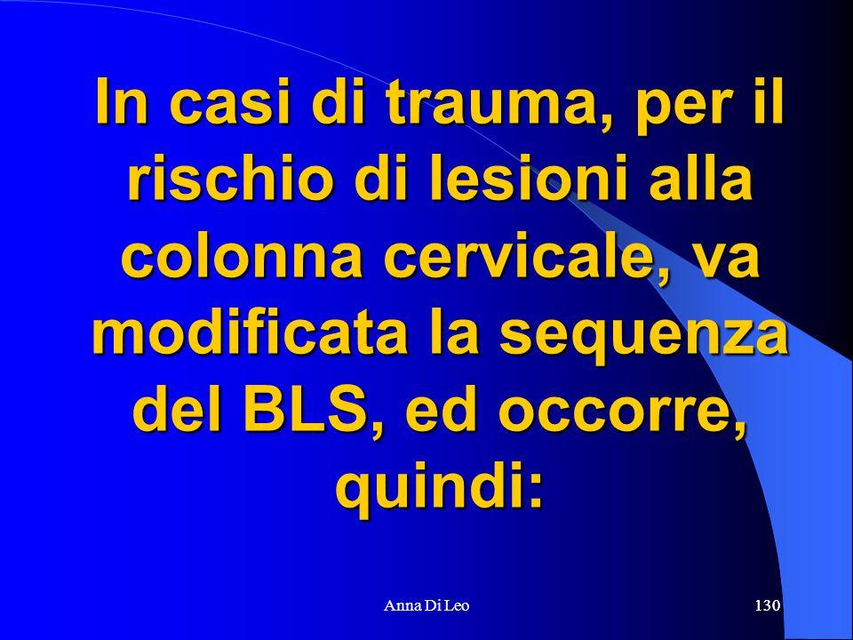 130Anna Di Leo130 In casi di trauma, per il rischio di lesioni alla colonna cervicale, va modificata la sequenza del BLS, ed occorre, quindi: