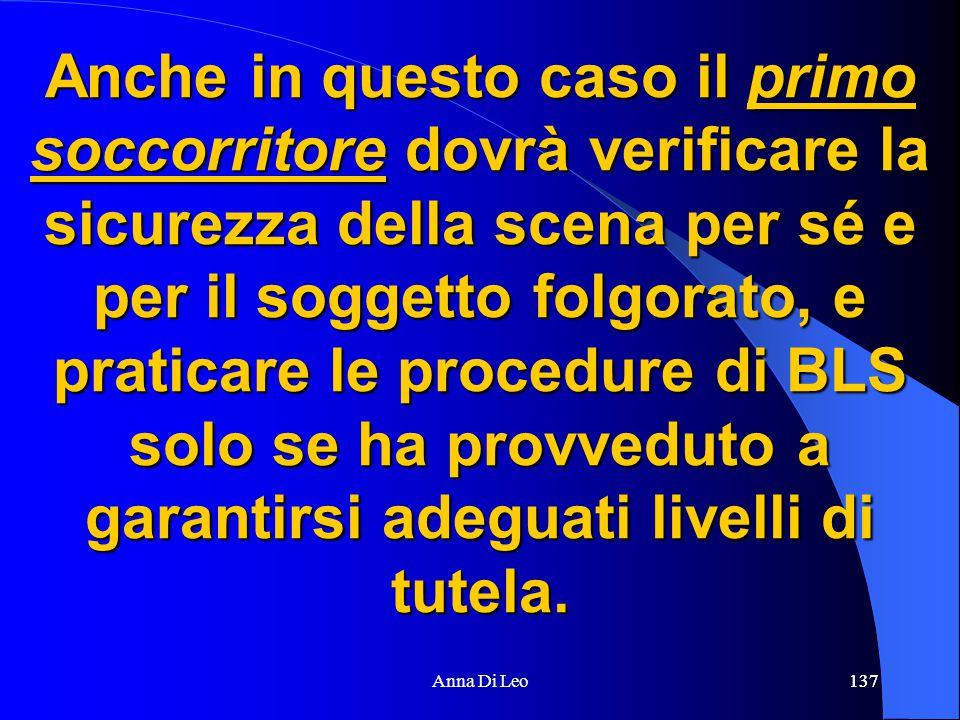 137Anna Di Leo137 Anche in questo caso il primo soccorritore dovrà verificare la sicurezza della scena per sé e per il soggetto folgorato, e praticare le procedure di BLS solo se ha provveduto a garantirsi adeguati livelli di tutela.