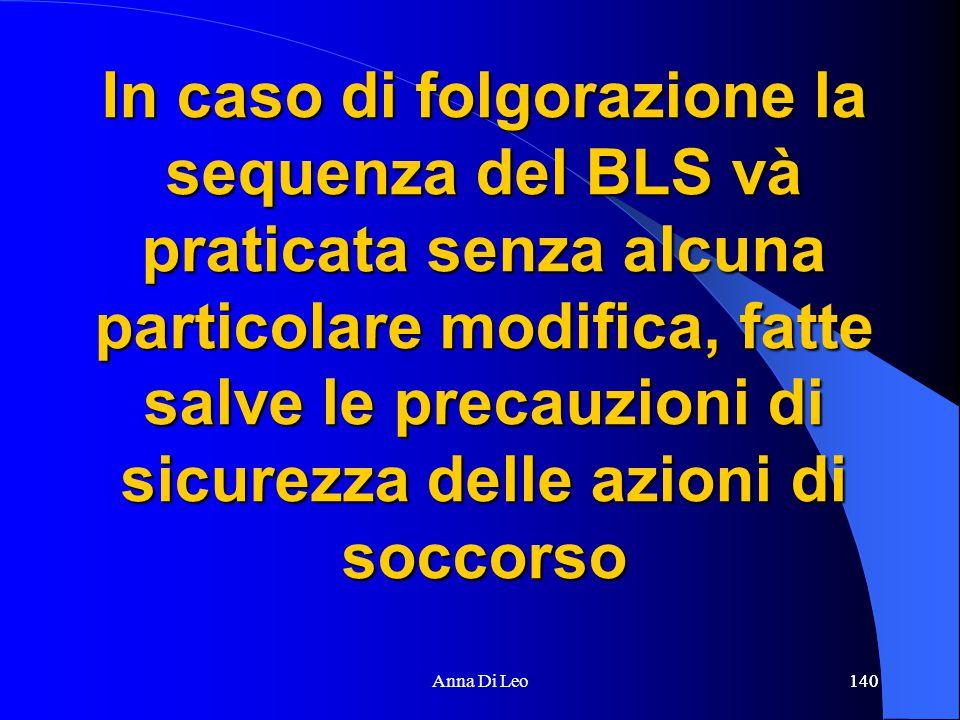 140Anna Di Leo140 In caso di folgorazione la sequenza del BLS và praticata senza alcuna particolare modifica, fatte salve le precauzioni di sicurezza delle azioni di soccorso