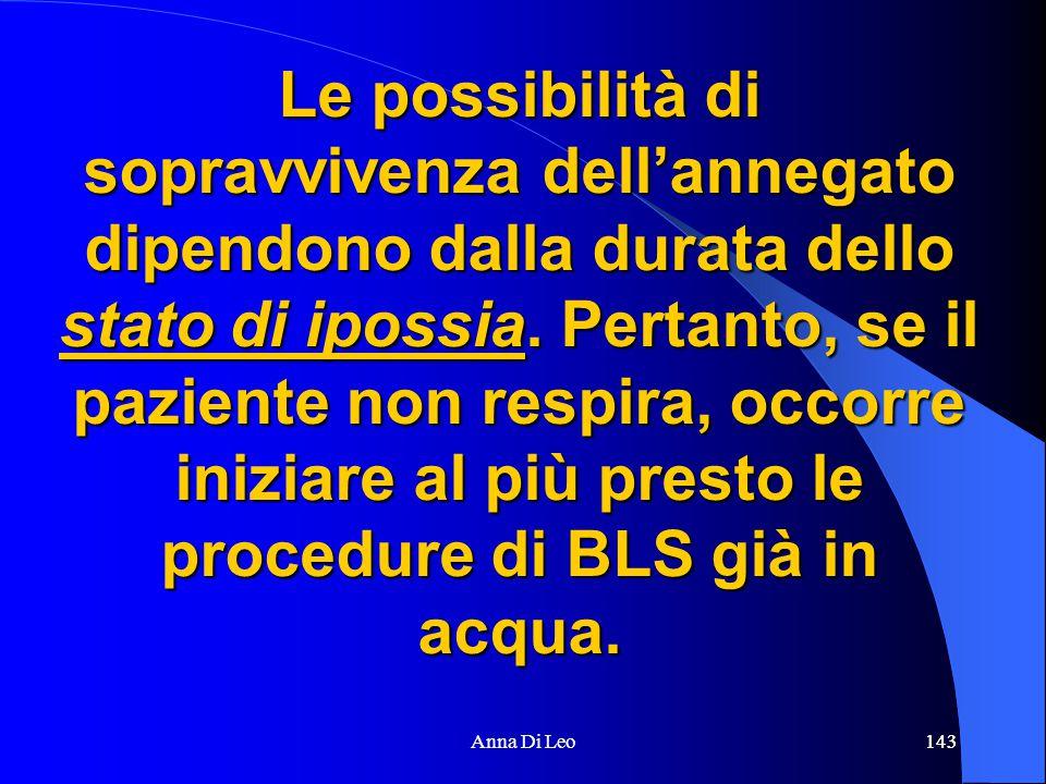 143Anna Di Leo143 Le possibilità di sopravvivenza dell'annegato dipendono dalla durata dello stato di ipossia. Pertanto, se il paziente non respira, o