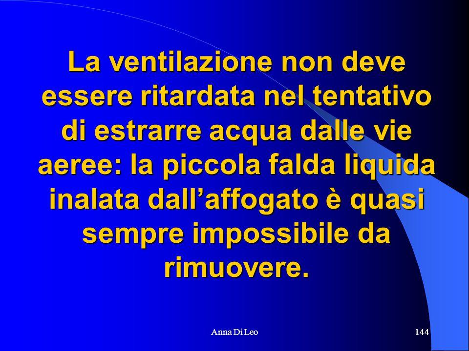 144Anna Di Leo144 La ventilazione non deve essere ritardata nel tentativo di estrarre acqua dalle vie aeree: la piccola falda liquida inalata dall'affogato è quasi sempre impossibile da rimuovere.