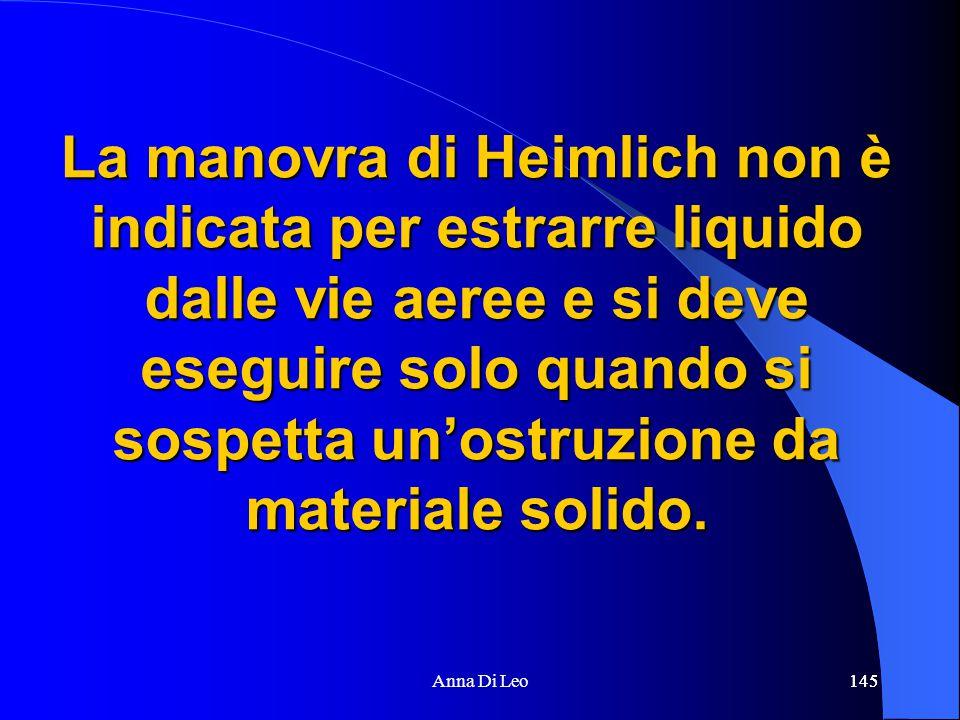 145Anna Di Leo145 La manovra di Heimlich non è indicata per estrarre liquido dalle vie aeree e si deve eseguire solo quando si sospetta un'ostruzione da materiale solido.