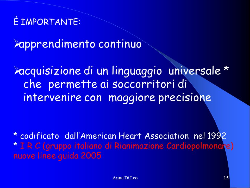 15Anna Di Leo15 È IMPORTANTE:  apprendimento continuo  acquisizione di un linguaggio universale * che permette ai soccorritori di intervenire con maggiore precisione * codificato dall'American Heart Association nel 1992 * I R C (gruppo italiano di Rianimazione Cardiopolmonare) nuove linee guida 2005