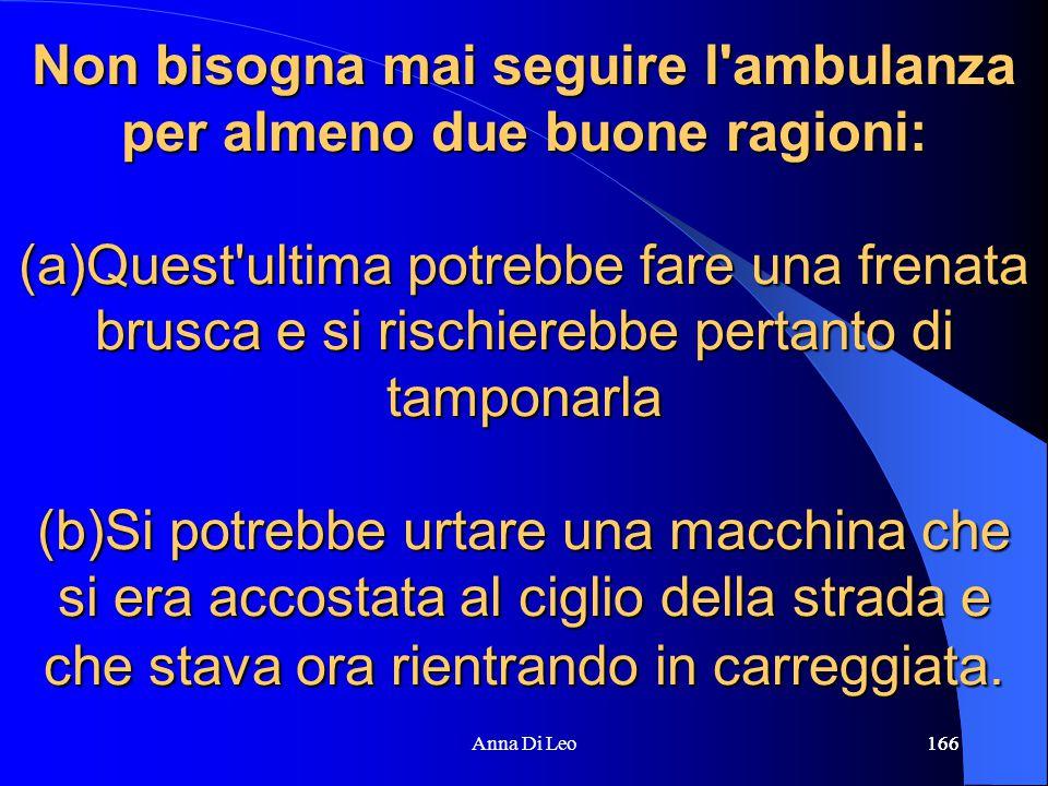 166Anna Di Leo166 Non bisogna mai seguire l'ambulanza per almeno due buone ragioni: (a)Quest'ultima potrebbe fare una frenata brusca e si rischierebbe