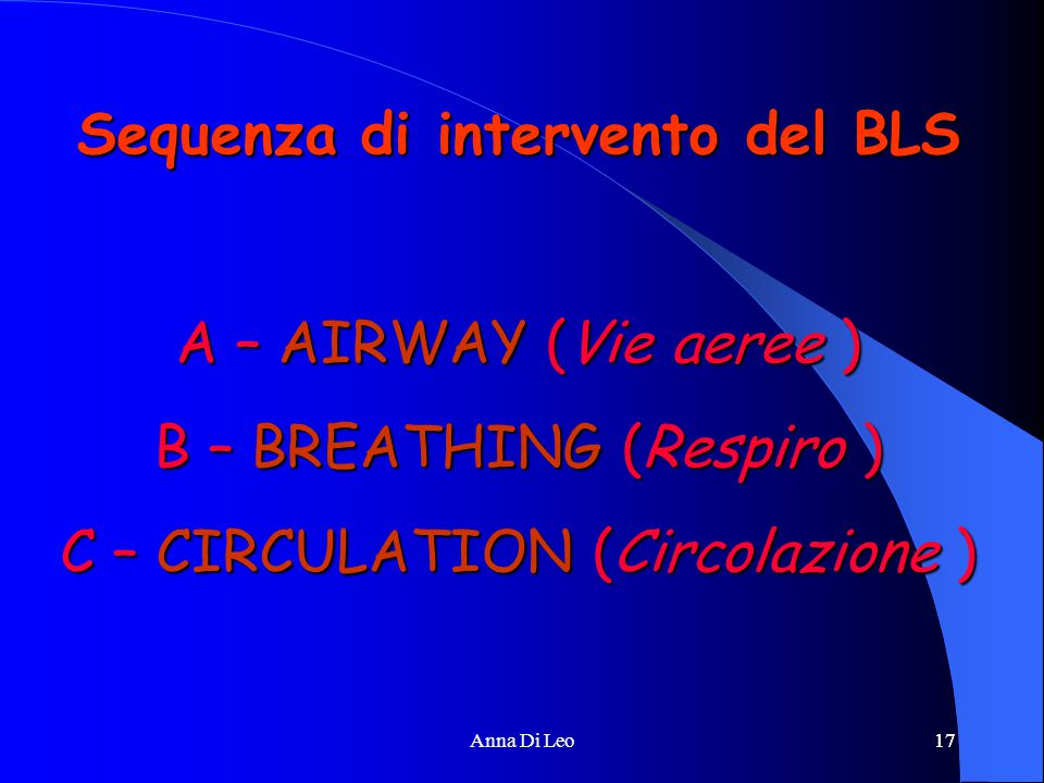 17Anna Di Leo17 Sequenza di intervento del BLS A – AIRWAY (Vie aeree ) B – BREATHING (Respiro ) C – CIRCULATION (Circolazione )