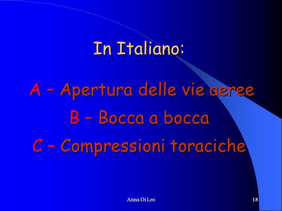 18Anna Di Leo18 In Italiano: A – Apertura delle vie aeree B – Bocca a bocca C – Compressioni toraciche