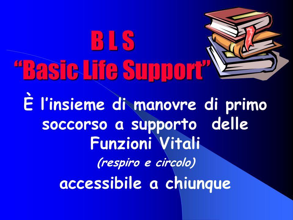 B L S Basic Life Support È l'insieme di manovre di primo soccorso a supporto delle Funzioni Vitali (respiro e circolo) accessibile a chiunque