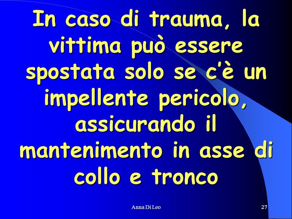 27Anna Di Leo27 In caso di trauma, la vittima può essere spostata solo se c'è un impellente pericolo, assicurando il mantenimento in asse di collo e tronco